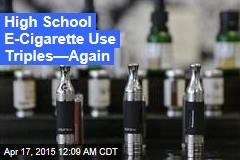 High School E-Cigarette Use Triples—Again