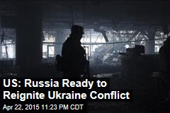 US: Russia Ready to Reignite Ukraine Conflict