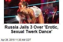 Russia Jails 3 Over 'Erotic, Sexual Twerk Dance'