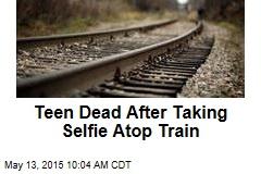 Teen Dead After Taking Selfie Atop Train