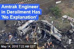 Amtrak Engineer in Derailment Has 'No Explanation'