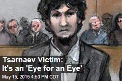 Tsarnaev Victim: It's an 'Eye for an Eye'