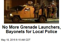 No More Grenade Launchers, Bayonets for Local Police