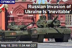 Russian Invasion of Ukraine Is 'Inevitable'