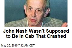 John Nash Wasn't Supposed to Be in Cab That Crashed