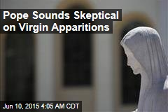 Pope Sounds Skeptical on Virgin Apparitions