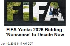 FIFA Yanks 2026 Bidding; 'Nonsense' to Decide Now