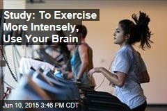 Study: To Exercise More Intensely, Use Your Brain