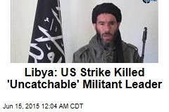 Libya: US Strike Killed 'Uncatchable' Militant Leader