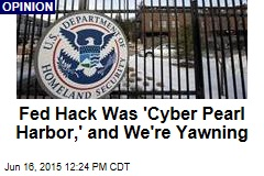 Fed Hack Was 'Cyber Pearl Harbor,' and We're Yawning