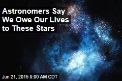 Astronomers Say We Owe Our Lives to These Stars