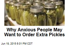 Why Anxious People May Want to Order Extra Pickles