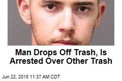 Man Drops Off Trash, Is Arrested Over Other Trash