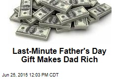 Last-Minute Father's Day Gift Makes Dad Rich