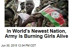 In World's Newest Nation, Army Is Burning Girls Alive