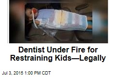 Dentist Under Fire for Restraining Kids—Legally
