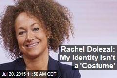 Rachel Dolezal: My Identity Isn't a 'Costume'