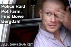 Police Raid Pot Farm, Find Bowe Bergdahl