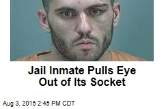 Jail Inmate Pulls Eye Out of Its Socket