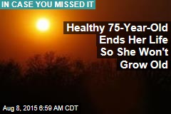 Healthy 75-Year-Old Ends Her Life So She Won't Grow Old