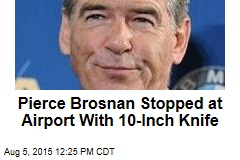 Pierce Brosnan Stopped at Airport With 10-Inch Knife