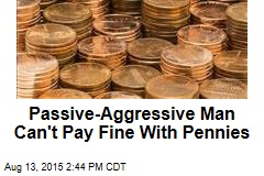 Passive-Aggressive Man Can't Pay Fine with Pennies