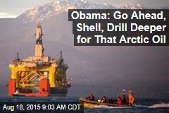 Obama: Go Ahead, Shell, Drill Deeper for That Arctic Oil