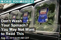 Don't Wash Your Spinach? You May Not Want to Read This