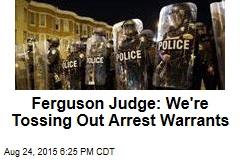 Ferguson Judge: We're Tossing Out Arrest Warrants