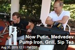 Now Putin, Medvedev Pump Iron, Grill, Sip Tea
