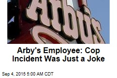 Arby's Employee: Cop Incident Was Just a Joke