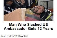 Man Who Slashed US Ambassador Gets 12 Years