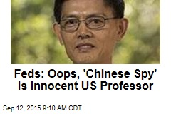 Feds: Oops, 'Chinese Spy' Is Innocent US Professor