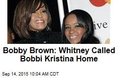 Bobby Brown: Whitney Called Bobbi Kristina Home