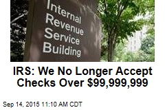 IRS: We No Longer Accept Checks Over $99,999,999