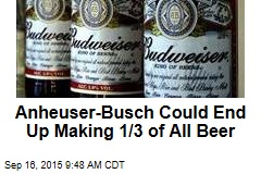 Anheuser-Busch Could End Up Making 1/3 of All Beer