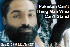 Pakistan Can't Hang Man Who Can't Stand
