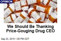 We Should Be Thanking Price-Gouging Drug CEO