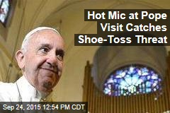 Hot Mic at Pope Visit Catches Shoe-Toss Threat