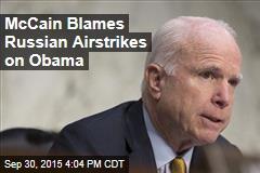 McCain Blames Russian Airstrikes on Obama