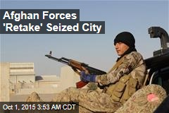 Afghan Forces 'Retake' Seized City