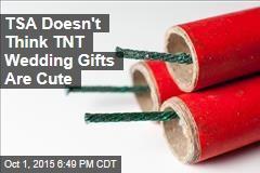 TSA Doesn't Think TNT Wedding Gifts Are Cute