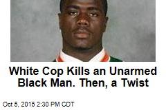 White Cop Kills an Unarmed Black Man. Then, a Twist
