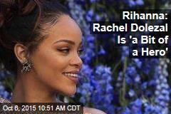 Rihanna: Rachel Dolezal Is 'a Bit of a Hero'