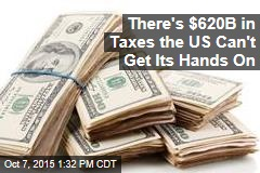 There's $620B in Taxes the US Can't Get Its Hands On