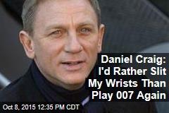 Daniel Craig: I'd Rather Slit My Wrists Than Play 007 Again