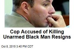 Cop Accused of Killing Unarmed Black Man Resigns