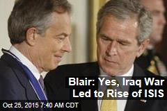 Blair: Yes, Iraq War Led to Rise of ISIS