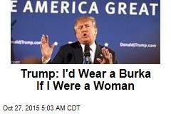 Trump: I'd Wear a Burka If I Was a Woman