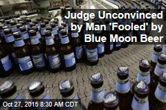 Judge Unconvinced by Man 'Fooled' by Blue Moon Beer